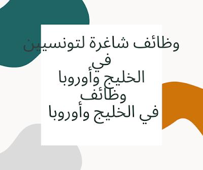 وظائف شاغرة لتونسيين في الخليج وأوروبا  وظائف في الخليج وأوروبا