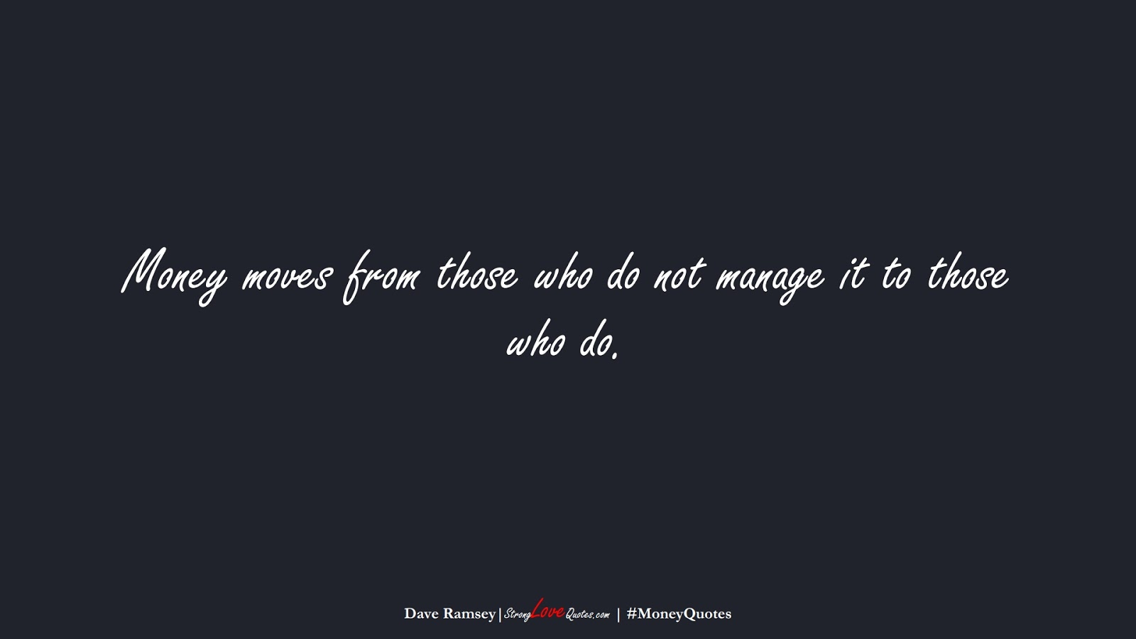 Money moves from those who do not manage it to those who do. (Dave Ramsey);  #MoneyQuotes