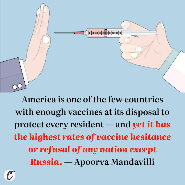 America is one of the few countries with enough vaccines at its disposal to protect every resident — and yet it has the highest rates of vaccine hesitance or refusal of any nation except Russia. — Apoorva Mandavilli, The New York Times Reporter