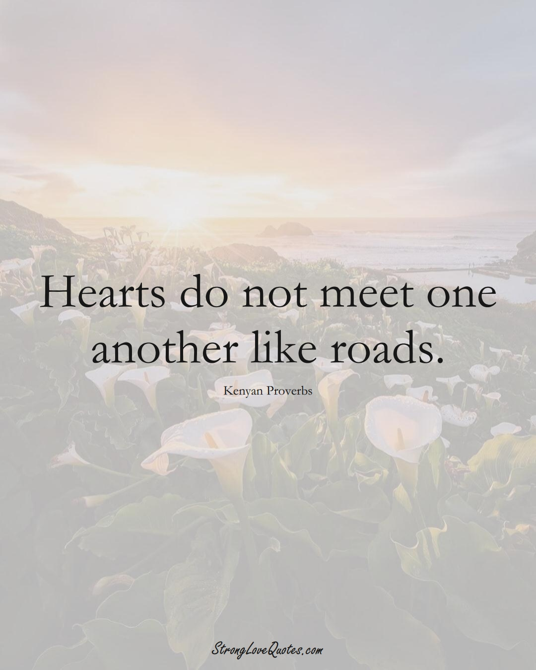 Hearts do not meet one another like roads. (Kenyan Sayings);  #AfricanSayings