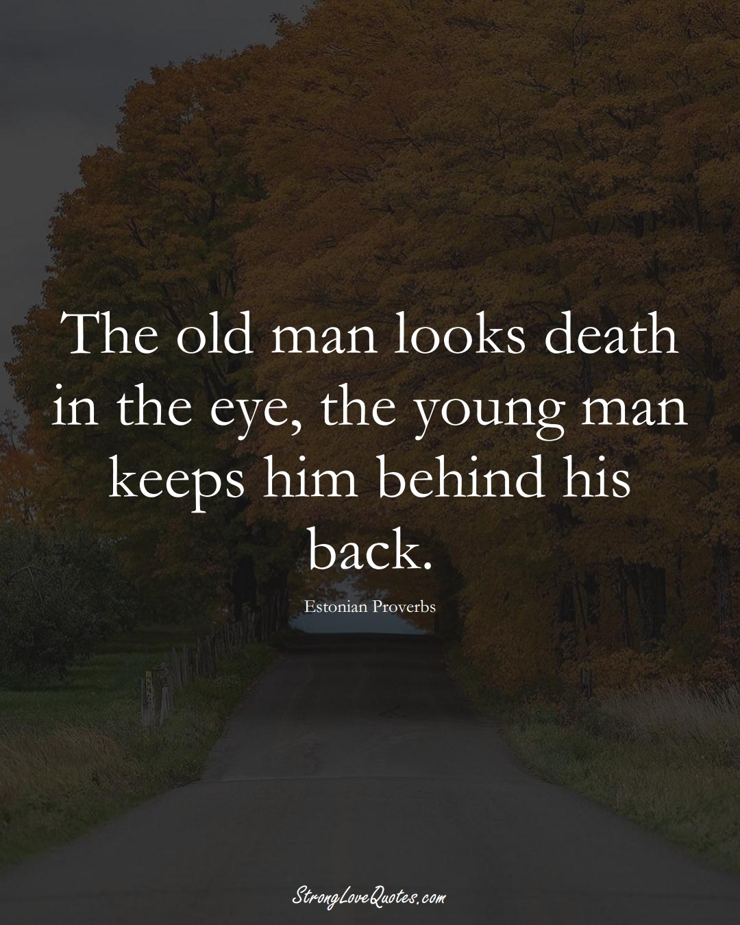 The old man looks death in the eye, the young man keeps him behind his back. (Estonian Sayings);  #EuropeanSayings