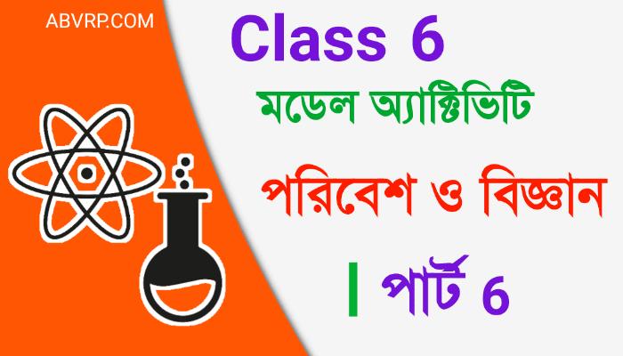 Class 6 Poribesh Model Activity Task part 6 | ষষ্ঠ শ্রেণী  পরিবেশ মডেল অ্যাক্টিভিটি  পার্ট 6