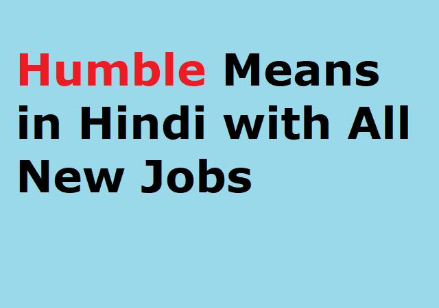 Humble Means in Hindi with All New Jobs - हम्बल शब्द का हिंदी अर्थ