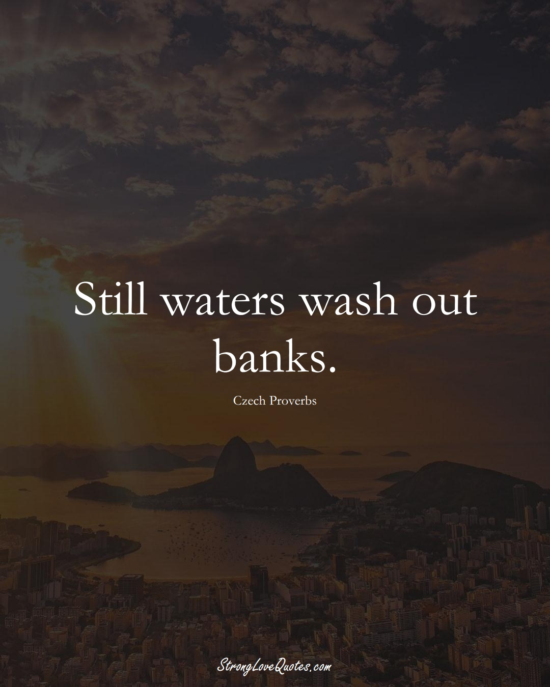 Still waters wash out banks. (Czech Sayings);  #EuropeanSayings