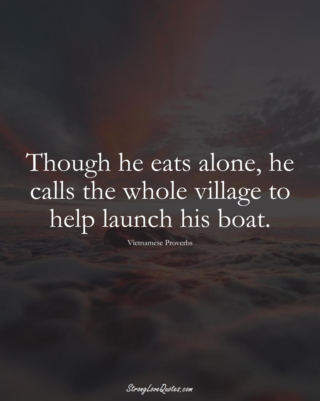 Though he eats alone, he calls the whole village to help launch his boat. (Vietnamese Sayings);  #AsianSayings