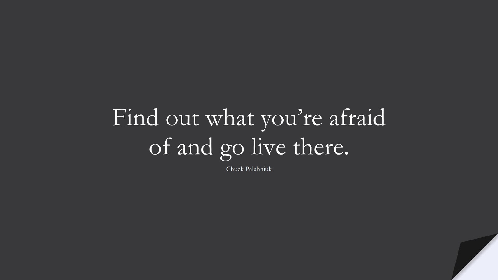 Find out what you're afraid of and go live there. (Chuck Palahniuk);  #FearQuotes