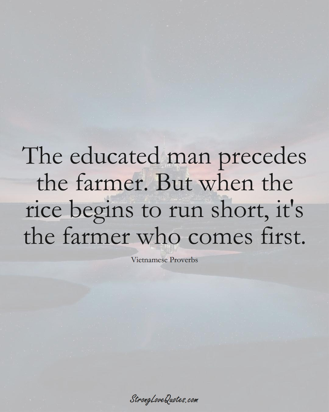 The educated man precedes the farmer. But when the rice begins to run short, it's the farmer who comes first. (Vietnamese Sayings);  #AsianSayings