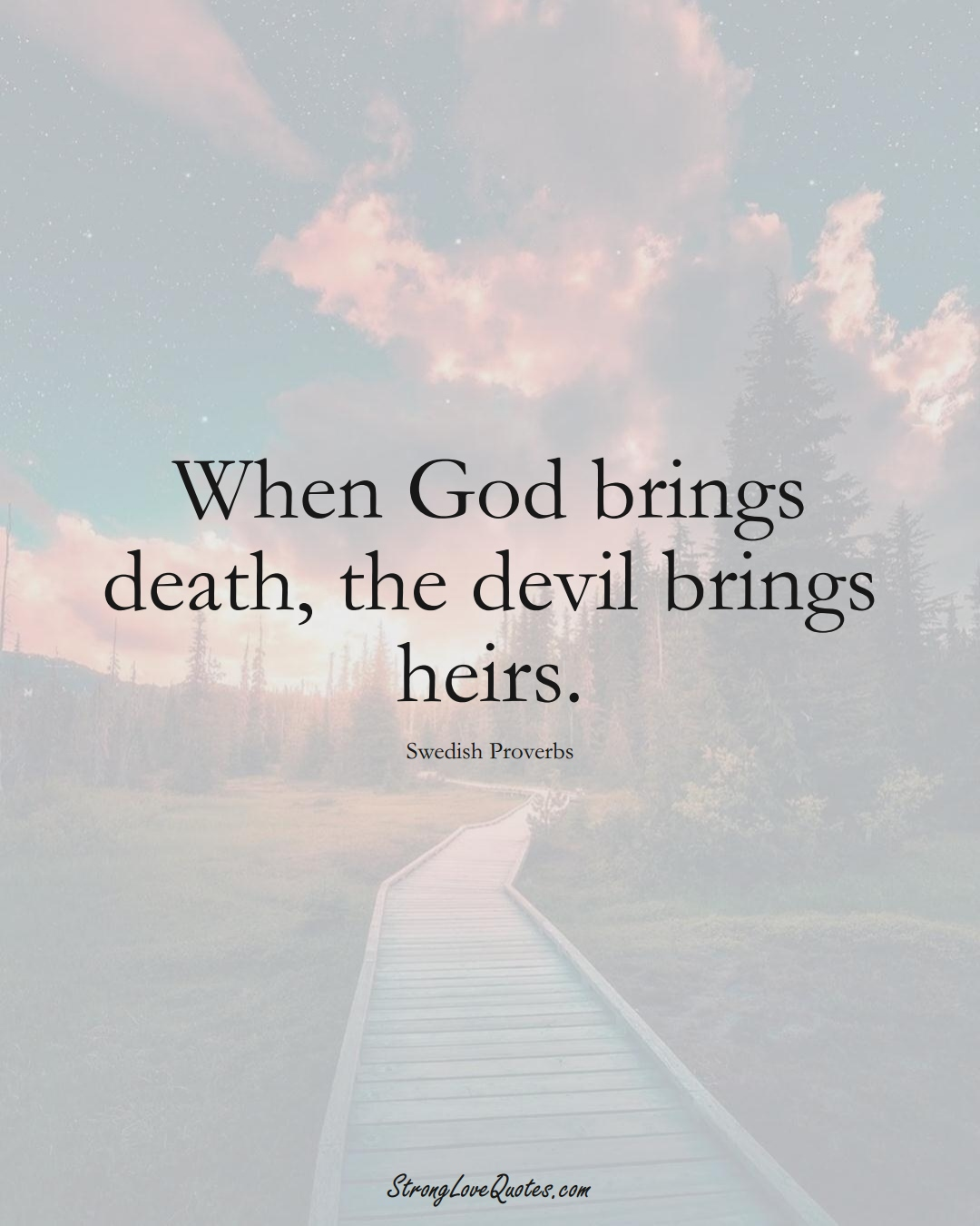 When God brings death, the devil brings heirs. (Swedish Sayings);  #EuropeanSayings