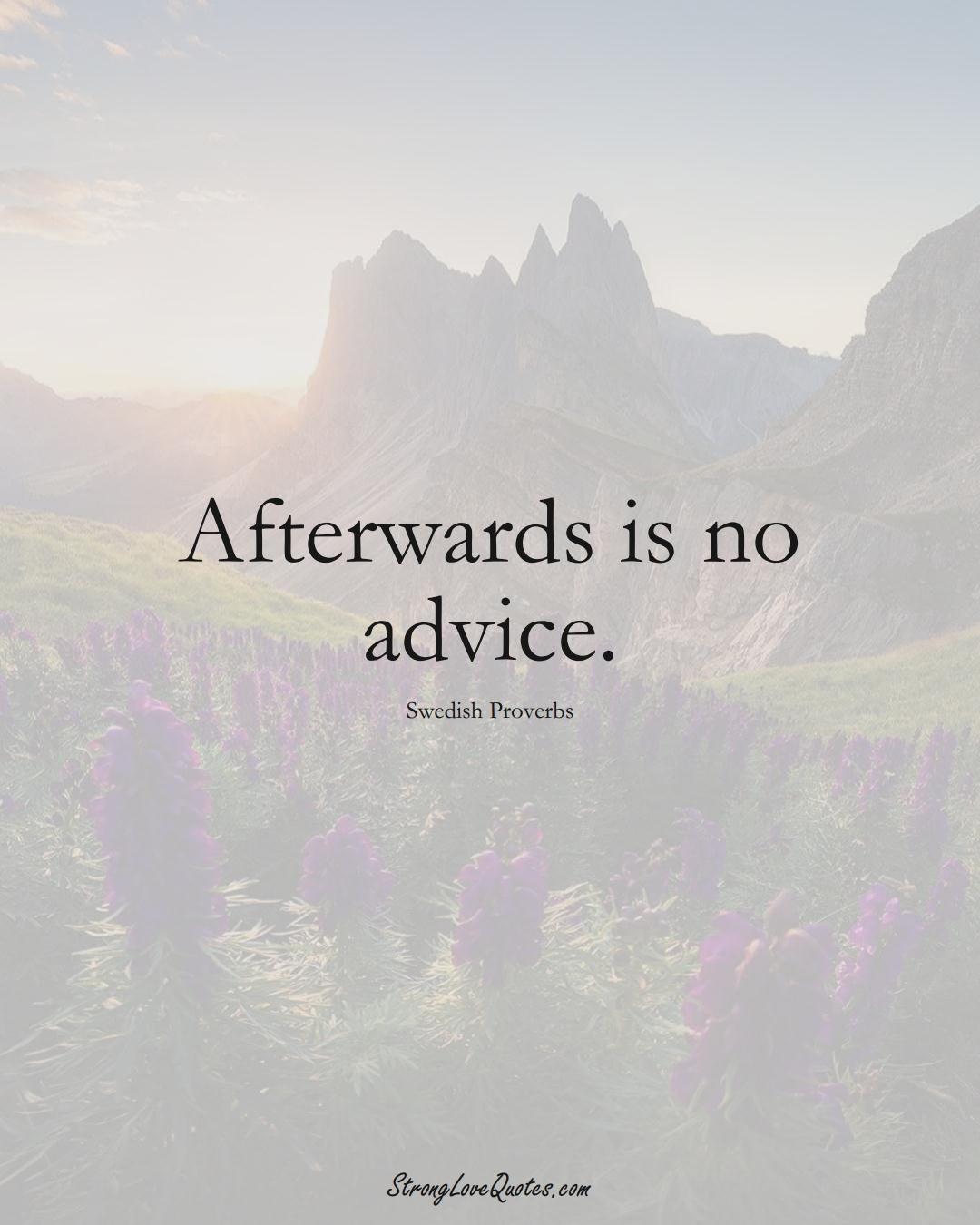 Afterwards is no advice. (Swedish Sayings);  #EuropeanSayings