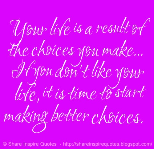 Your Life Is A Result Of The Choices You Make... If You