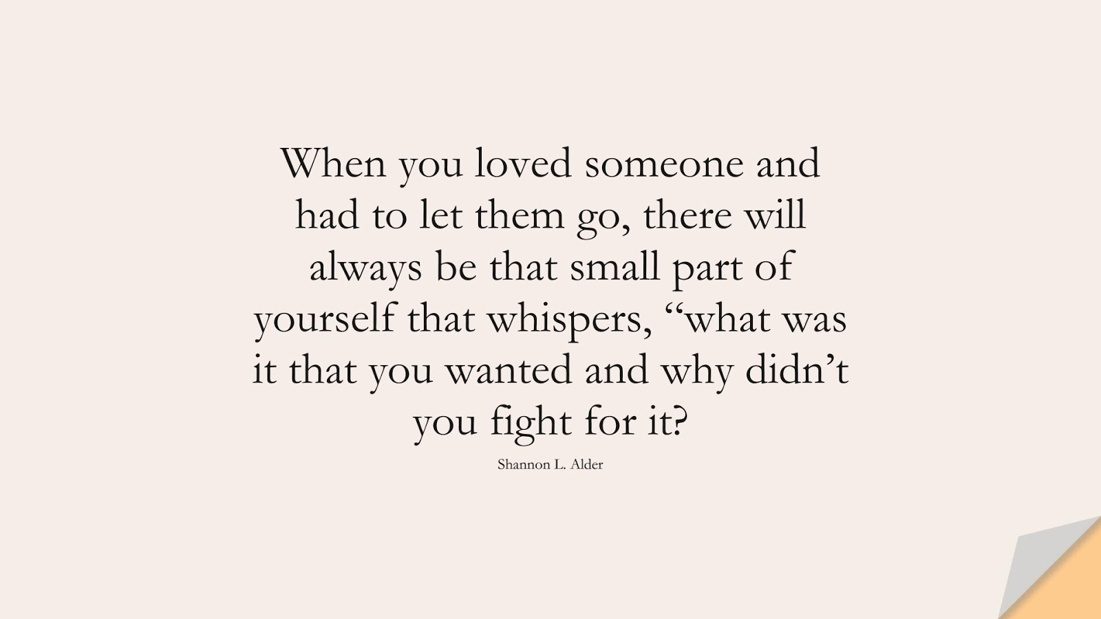 """When you loved someone and had to let them go, there will always be that small part of yourself that whispers, """"what was it that you wanted and why didn't you fight for it? (Shannon L. Alder);  #FamilyQuotes"""