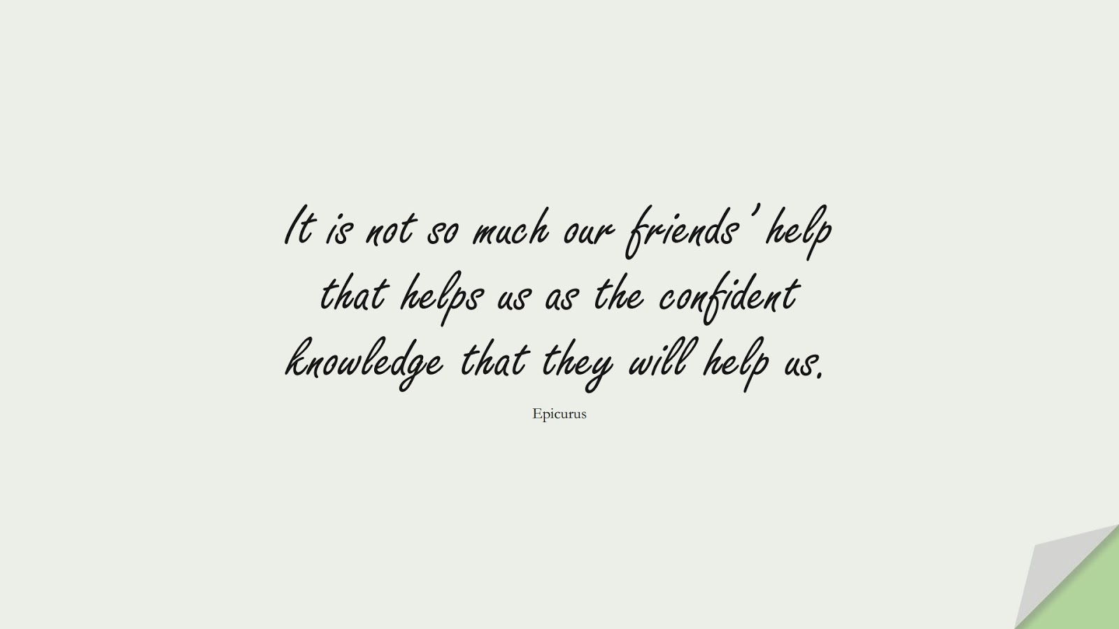 It is not so much our friends' help that helps us as the confident knowledge that they will help us. (Epicurus);  #FriendshipQuotes