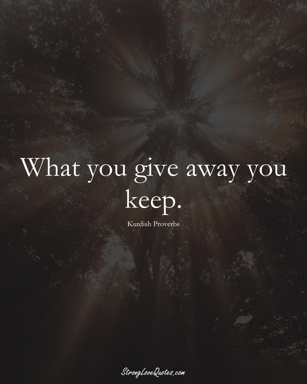 What you give away you keep. (Kurdish Sayings);  #aVarietyofCulturesSayings