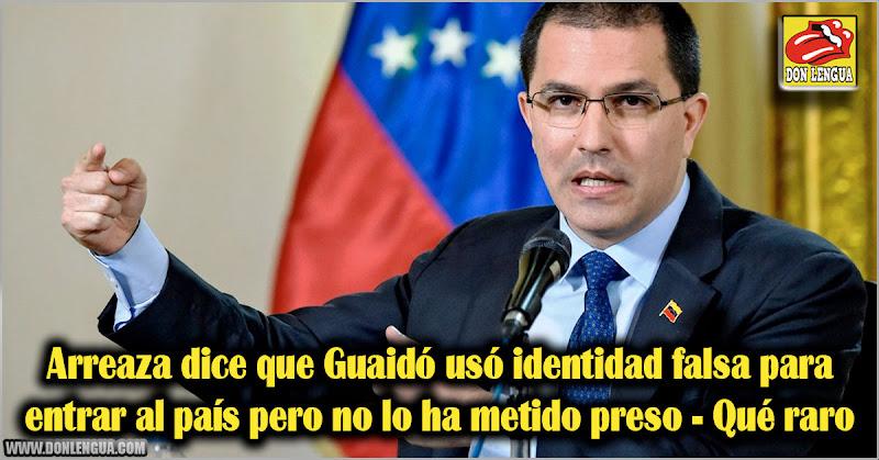 Arreaza dice que Guaidó usó identidad falsa para entrar al país pero no lo ha metido preso - Qué raro