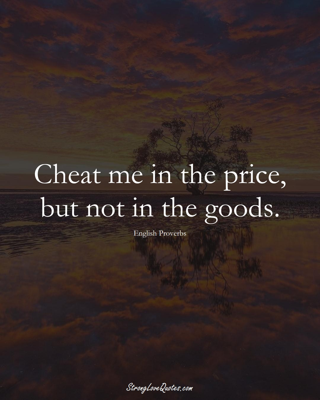 Cheat me in the price, but not in the goods. (English Sayings);  #EuropeanSayings