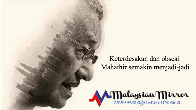 Keterdesakan dan obsesi Mahathir semakin menjadi-jadi