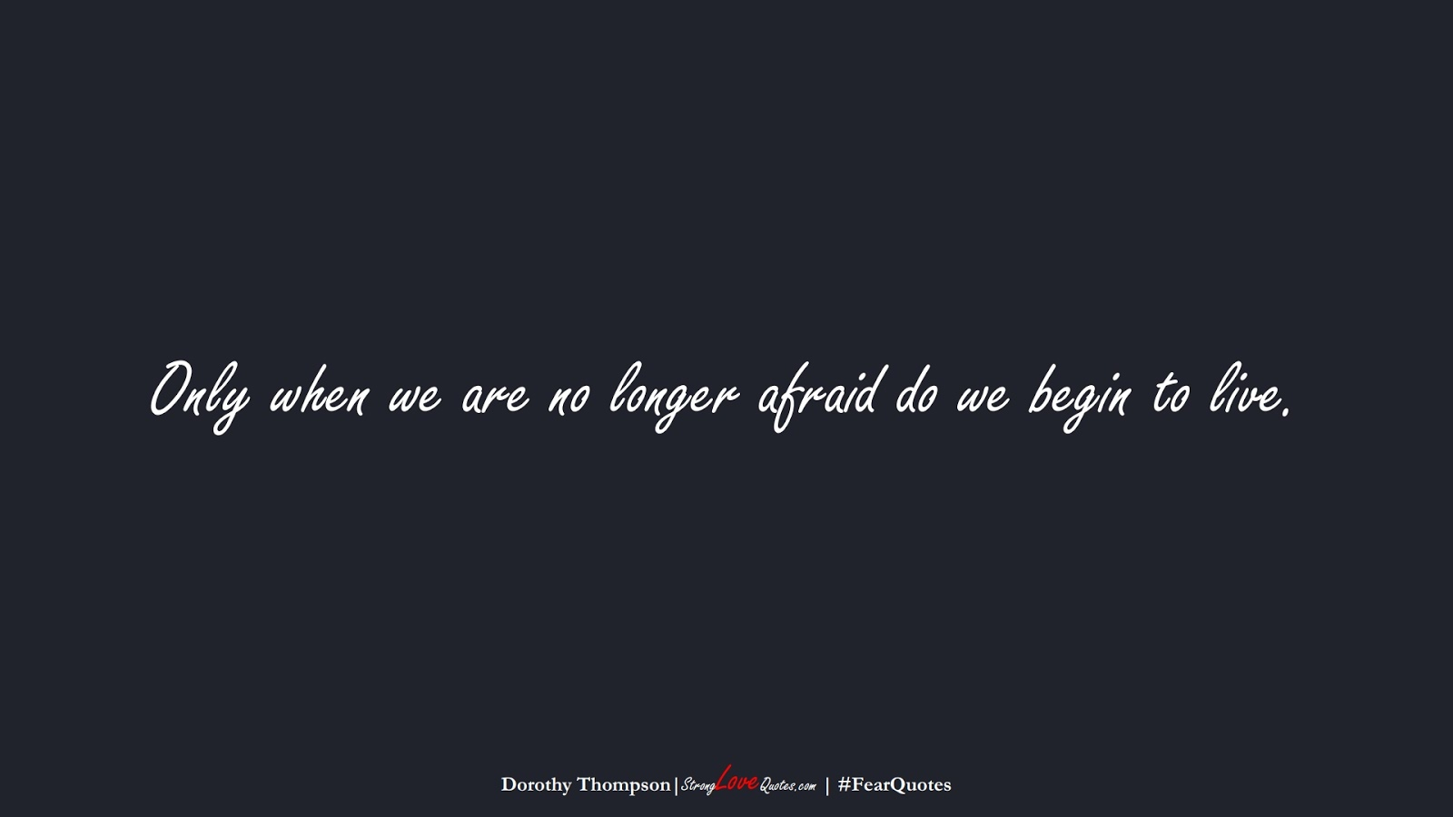 Only when we are no longer afraid do we begin to live. (Dorothy Thompson);  #FearQuotes