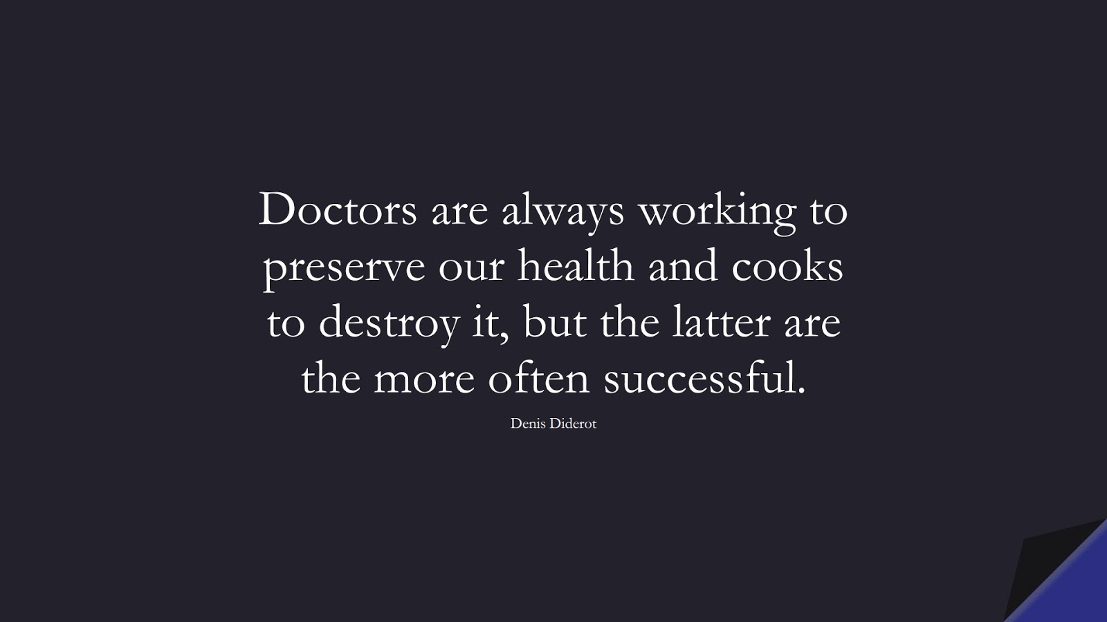 Doctors are always working to preserve our health and cooks to destroy it, but the latter are the more often successful. (Denis Diderot);  #HealthQuotes