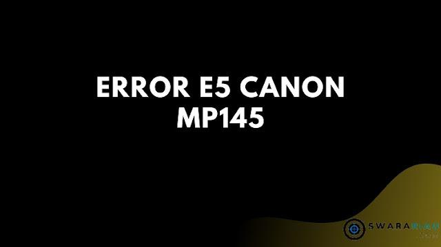 Mengatasi error E5 Canon MP145