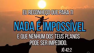 Eu reconheço que para ti nada é impossível...