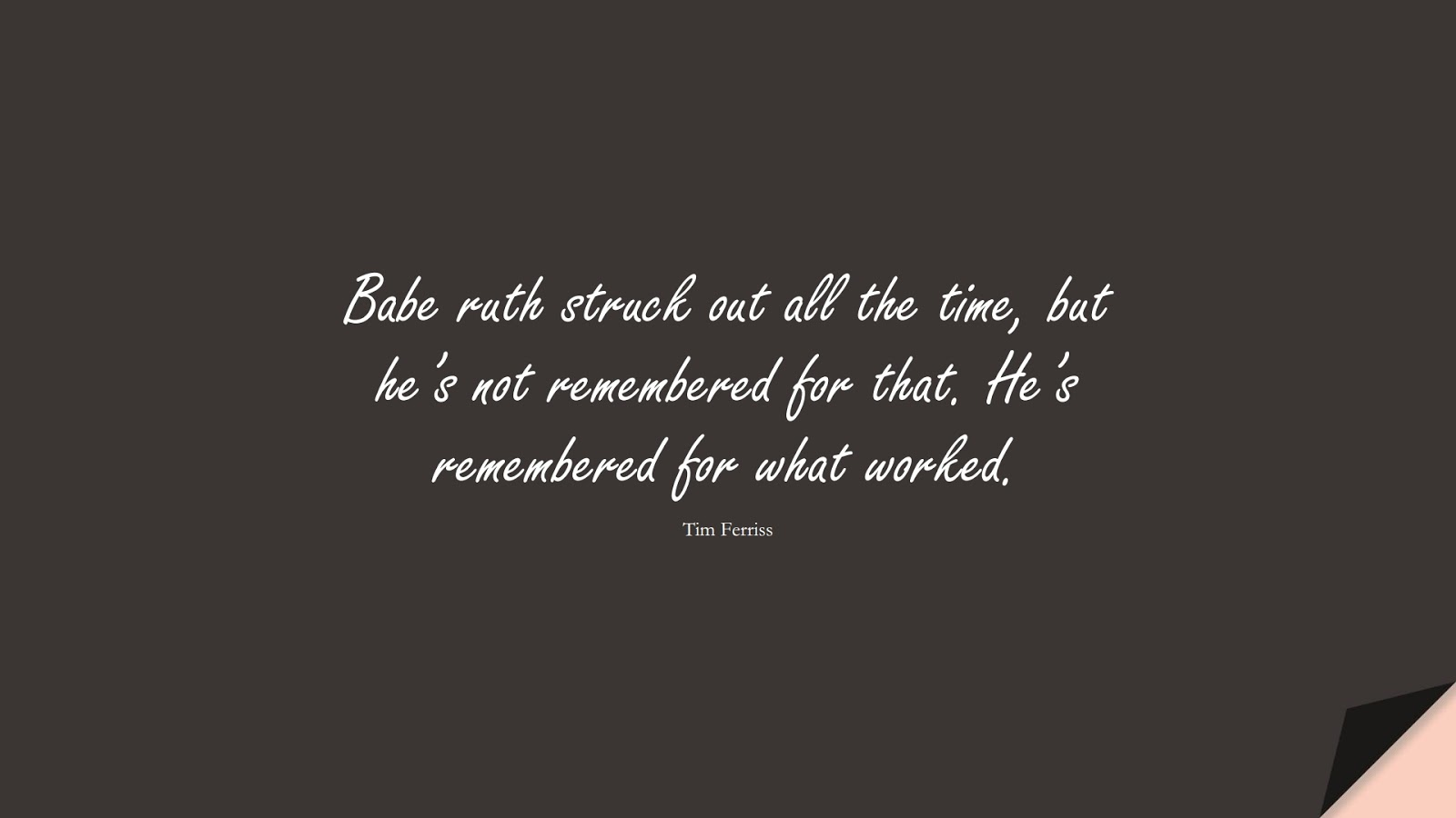 Babe ruth struck out all the time, but he's not remembered for that. He's remembered for what worked. (Tim Ferriss);  #TimFerrissQuotes