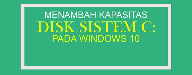 Cara Menambah Kapasitas Disk Sistem (:C) pada Windows 10 Tanpa Aplikasi Pihak Ketiga