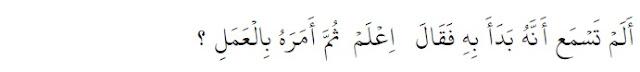 Tidakkah engkau mendengar bahwa Allah memulai ayat ini dengan mengatakan 'ilmuilah', kemudian Allah memerintahkan untuk beramal