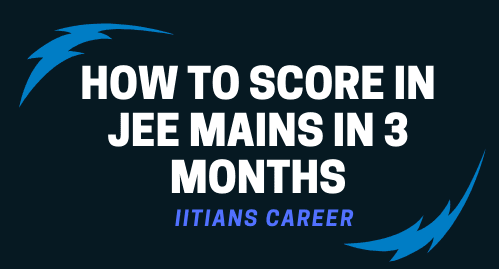HOW TO SCORE IN JEE MAINS IN 3 MONTHS