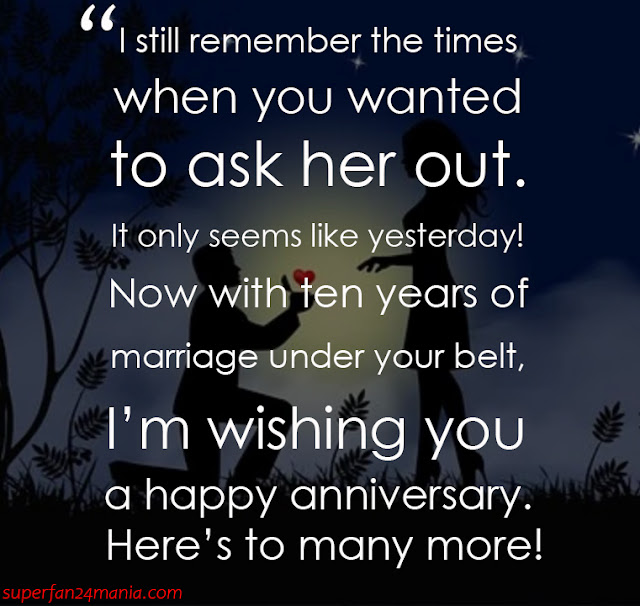 """""""I still remember the times when you wanted to ask her out. It only seems like yesterday! Now with ten years of marriage under your belt, I'm wishing you a happy anniversary. Here's to many more!"""""""