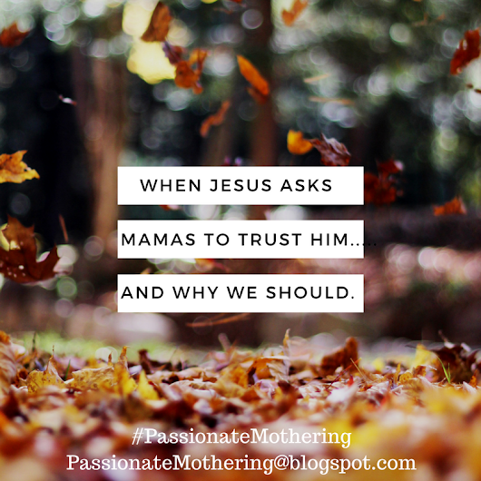 When Jesus Asks Us To Trust Him With Our Children...And Why We Should.