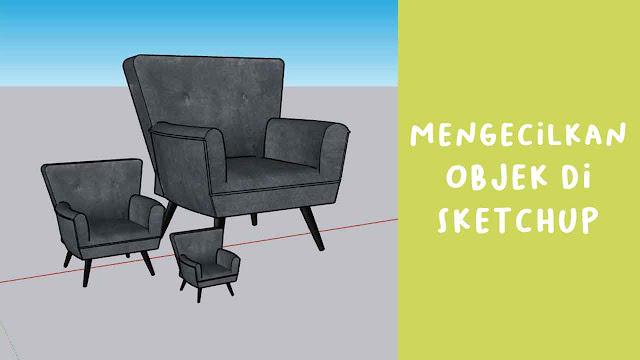 Mengecilkan Objek di Sketchup