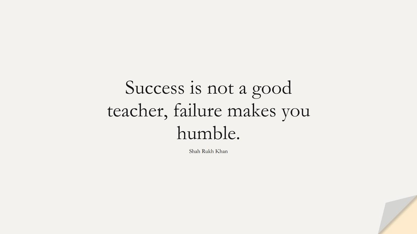 Success is not a good teacher, failure makes you humble. (Shah Rukh Khan);  #ShortQuotes