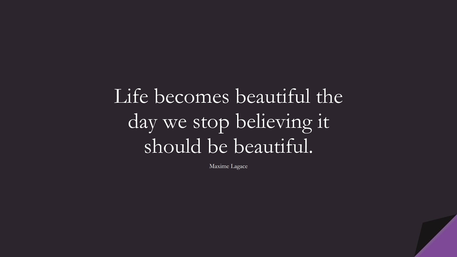 Life becomes beautiful the day we stop believing it should be beautiful. (Maxime Lagace);  #EncouragingQuotes