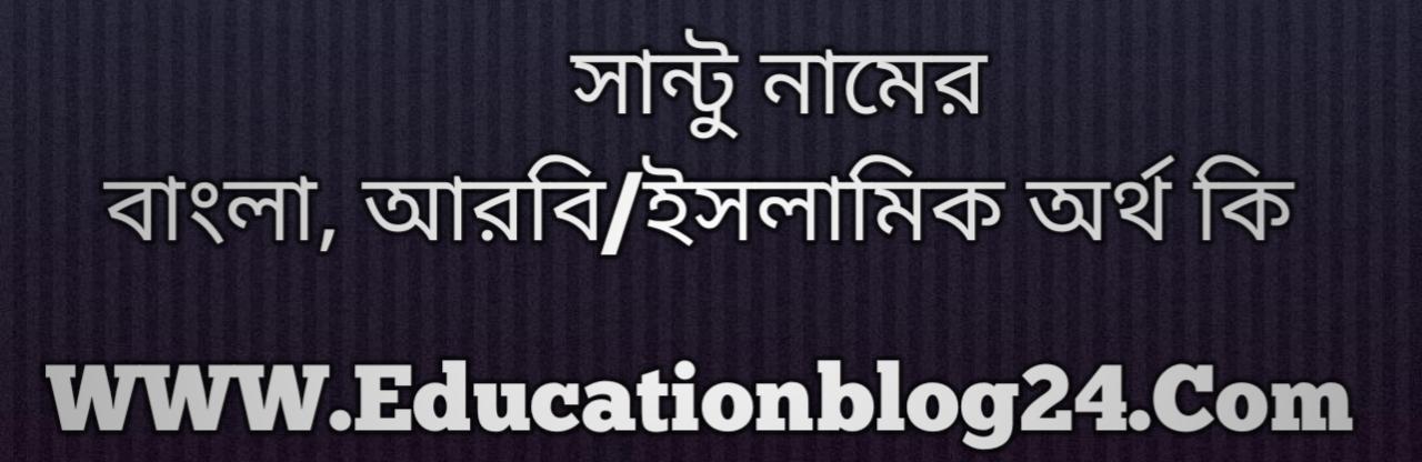 Santu name meaning in Bengali, সান্টু নামের অর্থ কি, সান্টু নামের বাংলা অর্থ কি, সান্টু নামের ইসলামিক অর্থ কি, সান্টু কি ইসলামিক /আরবি নাম