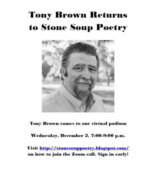 Tony Brown Returns to Stone Soup Poetry - Tony Brown comes to our virtual podium - Wednesday, December 2, 7:00-9:00 p.m.  -  Visit http://stonesouppoetry.blogspot.com/ on how to join the Zoom call. - Sign in early