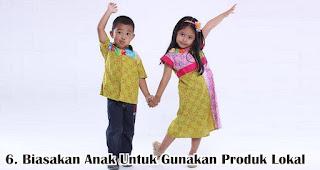 Biasakan Anak Untuk Gunakan Produk Lokal merupakan salah satu cara menanamkan jiwa nasionalisme pada anak sejak dini
