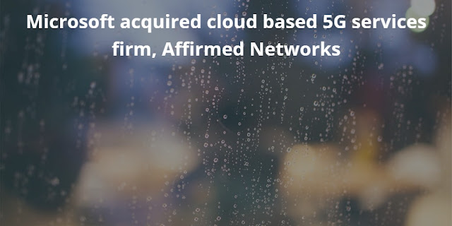 Microsoft acquired Cloud based 5G services firm, Affirmed Networks