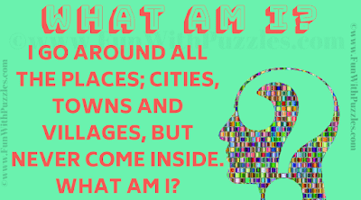 I go around all the places; cities, towns and villages, but never come inside. What am I?