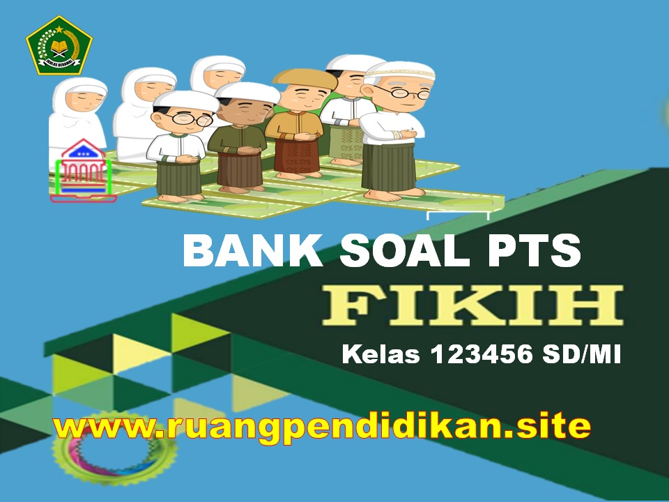 Bank Soal PTS FIQIH Kelas 1 2 3 4 5 6 MI