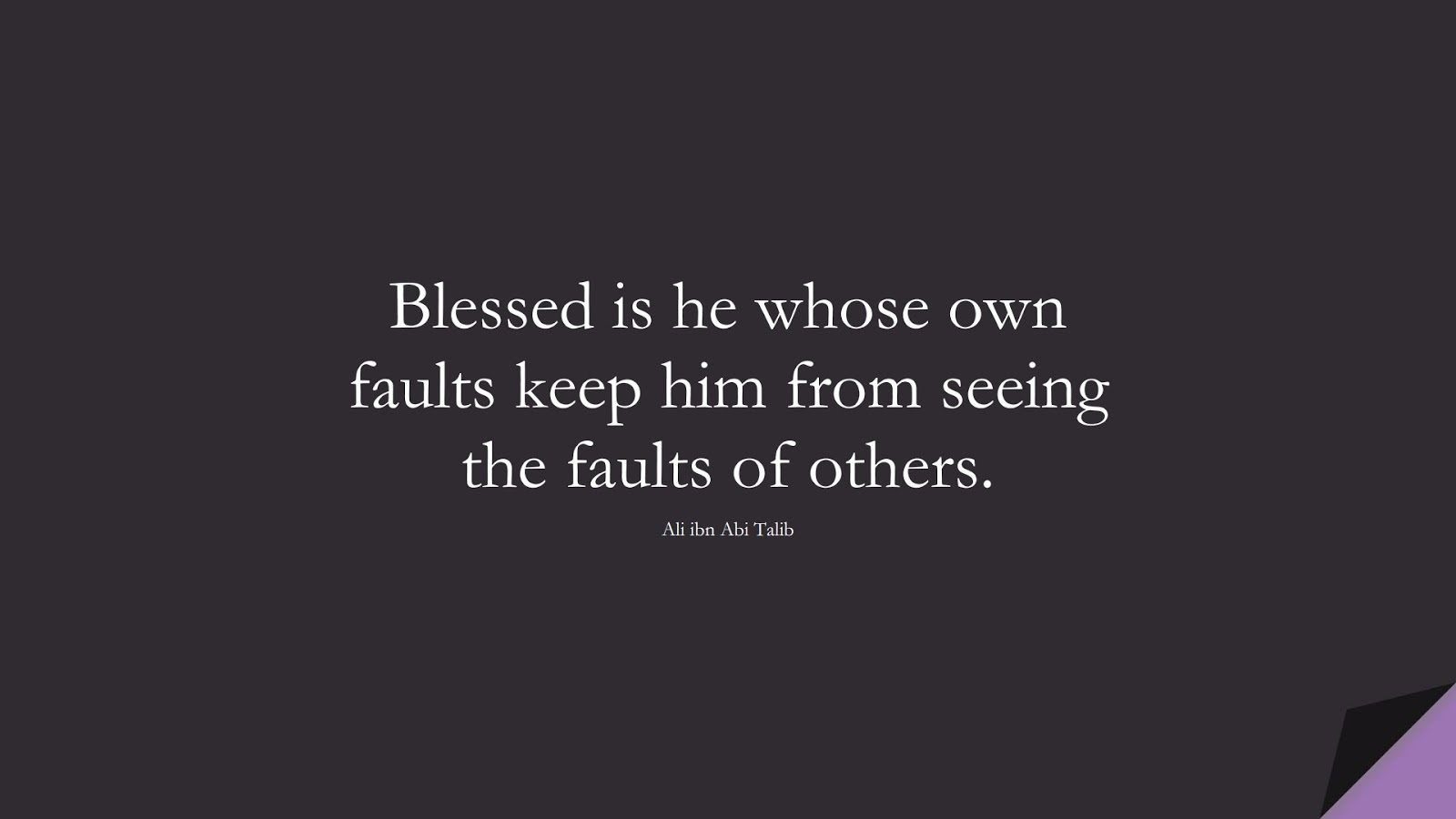 Blessed is he whose own faults keep him from seeing the faults of others. (Ali ibn Abi Talib);  #AliQuotes