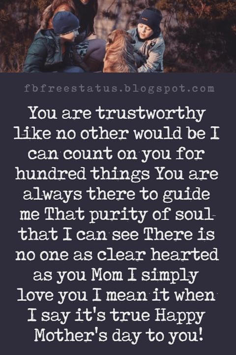 mothers day messages and quotes, You are trustworthy like no other would be I can count on you for hundred things You are always there to guide me That purity of soul that I can see There is no one as clear hearted as you Mom I simply love you I mean it when I say it's true Happy Mother's day to you!