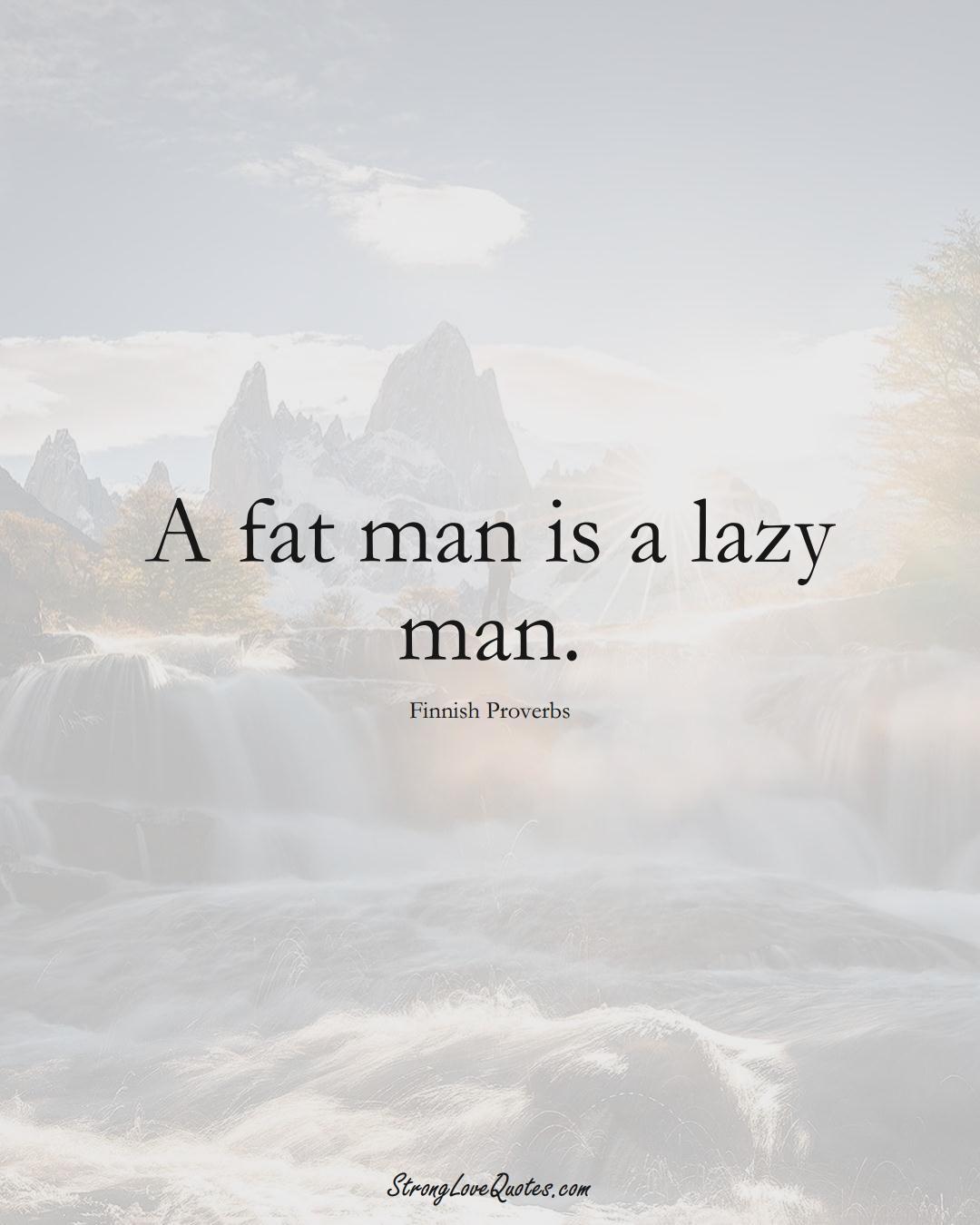 A fat man is a lazy man. (Finnish Sayings);  #EuropeanSayings