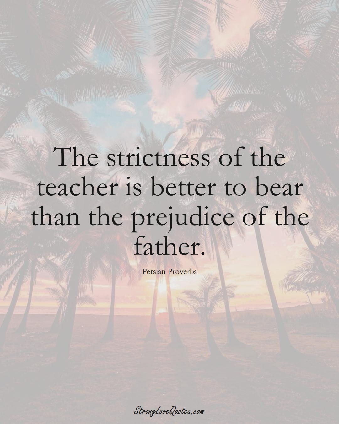 The strictness of the teacher is better to bear than the prejudice of the father. (Persian Sayings);  #aVarietyofCulturesSayings