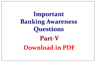 Important Banking Awareness Questions for upcoming RBI/SBI Exams Part-V Download in PDF