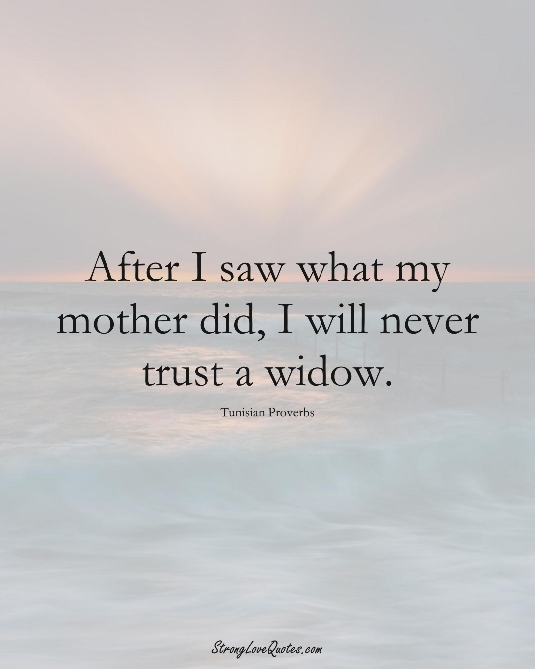 After I saw what my mother did, I will never trust a widow. (Tunisian Sayings);  #AfricanSayings