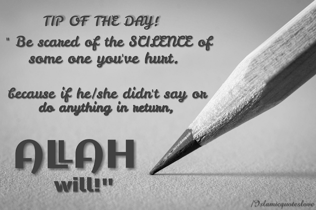 "TIP OF THE DAY! "" Be scared of the SCILENCE of some one you've hurt. because if he/she didn't say or do anything in return, ALLAH will!"""