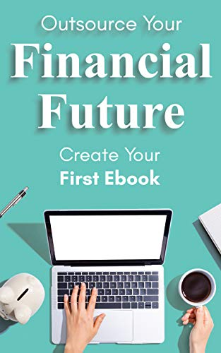 Outsource Your Financial Future: Create Your First Ebook by Joseph Haisch
