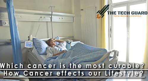 Which cancer is the most curable? How Cancer effects our Lifestyle?