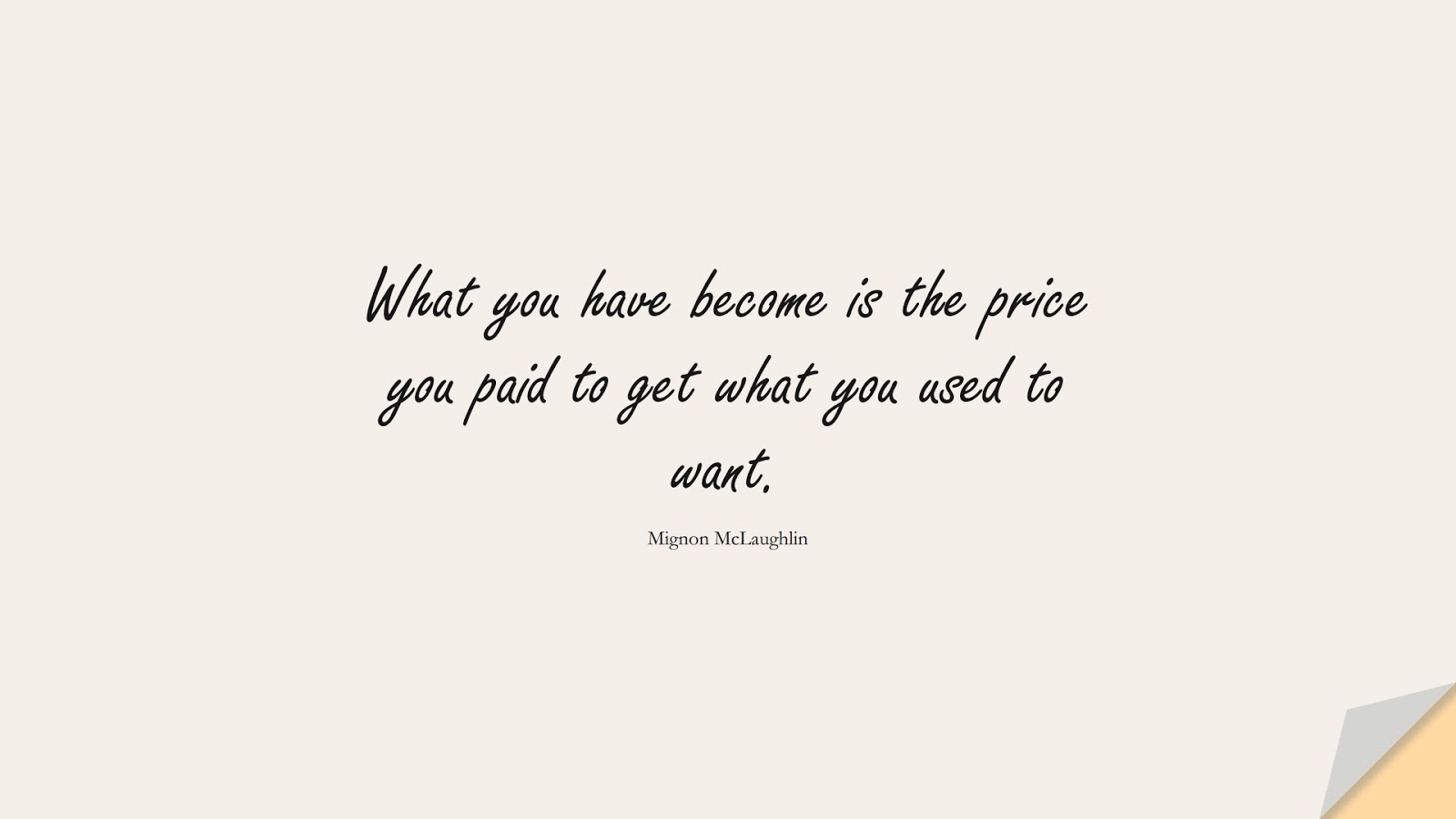 What you have become is the price you paid to get what you used to want. (Mignon McLaughlin);  #ChangeQuotes