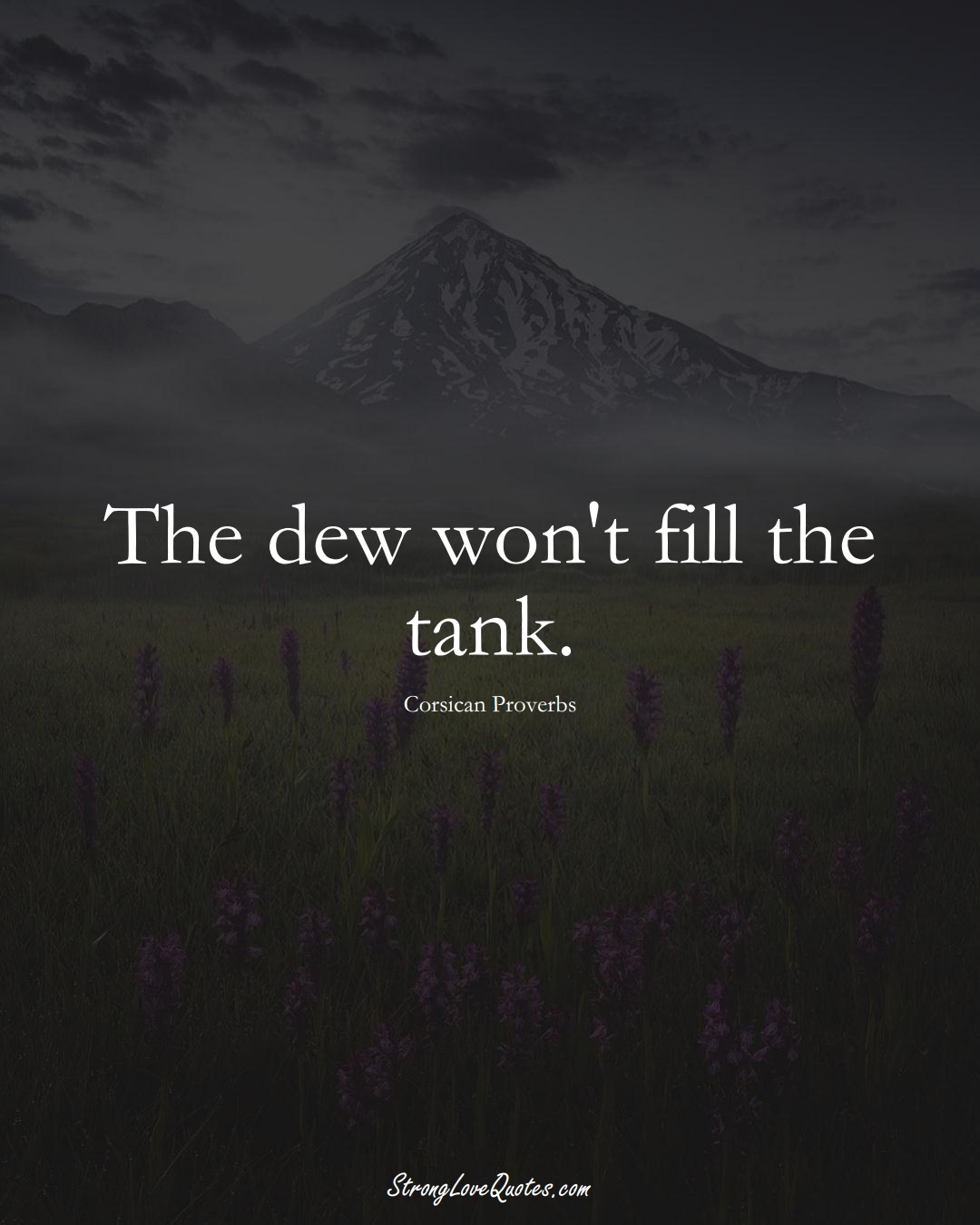 The dew won't fill the tank. (Corsican Sayings);  #EuropeanSayings